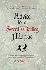 Advice to a Sword-Wielding Maniac : A Fun and Practical Introduction to Getting Started in the World's First Extreme Sport - N S Shifrin