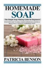 Homemade Soap : The Simple Soap Making Guide for Beginners! Discover How to Easily Make Gorgeous Looking & Beautifully Scented Homemade Soap! - Patricia Benson