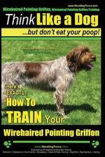 Wirehaired Pointing Griffon, Wirehaired Pointing Griffon Training Think Like a Dog But Don't Eat Your Poop! Wirehaired Pointing Griffon Breed Expert Training : Here's Exactly How to Train Your Wirehaired Pointing Griffon - Paul Allen Pearce