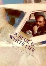 A Blue & White Life : Real Life Stories - Policing Baltimore in the '70s and '80s - Maj Wesley Ray Wise (Ret)