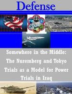 Somewhere in the Middle : The Nuremberg and Tokyo Trials as a Model for Power Trials in Iraq - United States Army Command and General S