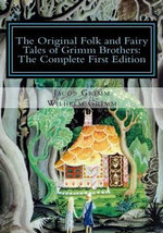 The Original Folk and Fairy Tales of Grimm Brothers : The Complete First Edition - Jacob Ludwig Carl Grimm