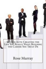 Second Acts : Creating the Life You Really Want, Building the Career You Truly de - Rose D Murray