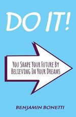 Do It : You Shape Your Future by Believing in Your Dreams: International Bestselling Author - Benjamin P Bonetti