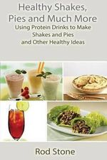 Healthy Shakes, Pies and Much More : Using Protein Drinks to Make Shakes and Pies and Other Healthy Ideas - Rod Stone