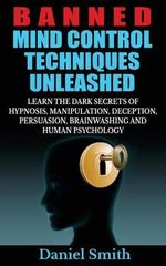 Banned Mind Control Techniques Unleashed : Learn the Dark Secrets of Hypnosis, Manipulation, Deception, Persuasion, Brainwashing and Human Psychology - Daniel Smith