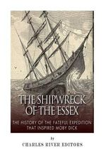 The Shipwreck of the Essex : The History of the Fateful Expedition That Inspired Moby Dick - Charles River Editors