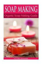 Soap Making : Soap Making for Beginners: *** Bonus Soap Recipes Included! ***: How to Make Luxurious Natural Handmade Soaps (DIY Soap Making - Soap Making ... Cleaning and Organizing - DIY - Self Help) - Victoria Raymond
