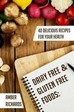 Dairy Free & Gluten Free Foods : 40 Delicious Recipes for Your Health - Amber Richards