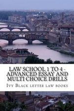Law School 1 to 4 - Advanced Essay and Multi Choice Drills : Author of 6 Published Bar Exam Essays - Ivy Black Letter Law Books