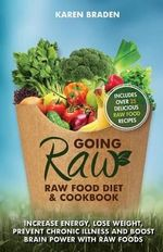 Going Raw : Raw Food Diet and Cookbook: Increase Energy, Lose Weight, Prevent Chronic Illness and Boost Brain Power with Raw Foods - Karen Braden