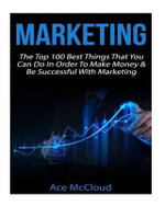 Marketing : The Top 100 Best Things That You Can Do in Order to Make Money & Be Successful with Marketing - Ace McCloud