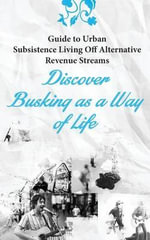 Guide to Urban Subsistence Living Off Alternative Revenue Streams : Discover Busking as a Way of Life - James Moore