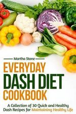 Everyday Dash Diet Cookbook : A Collection of 30 Quick and Healthy Dash Recipes for Maintaining Healthy Life - Martha Stone