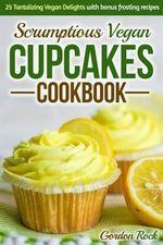 Scrumptious Vegan Cupcakes Cookbook : 25 Tantalizing Vegan Delights with Bonus Frosting Recipes - Gordon Rock