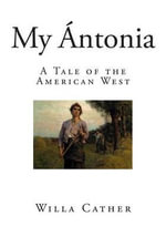 My Antonia : A Tale of the American West - Willa Cather