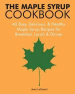 The Maple Syrup Cookbook : 40 Easy, Delicious & Healthy Maple Syrup Recipes for Breakfast Lunch & Dinner - Jean Legrand
