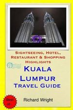 Kuala Lumpur Travel Guide : Sightseeing, Hotel, Restaurant & Shopping Highlights - Richard Wright