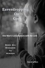 Eavesdropping on God : One Man's Conversations with the Lord: Book Six Windows to Wisdom - David Jeffers