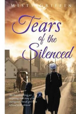Tears of the Silenced : Tears of the Silenced; The Heartbreaking, Yet Inspireing True Story of One Amish Girl Who Refuse to Be Silenced - Misty Elaine Griffin