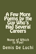 A Few More Poems by the Guy Who's Had Several Careers : None of Which Is Poet - Denis De Luchi