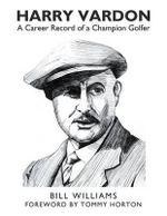 Harry Vardon : A Career Record of a Champion Golfer - Bill Williams