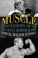 Muscle : Confessions of an Unlikely Bodybuilder - Samuel Wilson Fussell