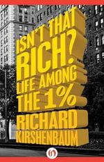 Isn't That Rich? : Life Among the 1 Percent - Richard Kirshenbaum