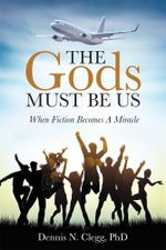 The Gods Must Be Us : When Fiction Becomes A Miracle - PhD, Dennis N. Clegg