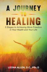 A Journey to Healing : 5 Stages to Achieving More Freedom in Your Health and Your Life - D.C., PSc.D, Leona Allen