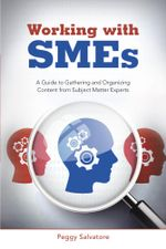 Working with SMEs : A Guide to Gathering and Organizing Content from Subject Matter Experts - Peggy Salvatore