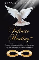Infinite Healing : Empowering You to Heal the Negative So the Positive Can Flow Naturally! - Stacie Farnham
