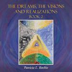 The Dreams, the Visions and Realizations Book 2 - Patricia L Ritchie