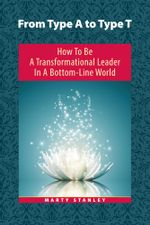From Type A to Type T : How to Be A Transformational Leader in a Bottom-Line World - Marty Stanley