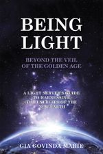 BEING LIGHT Beyond the Veil of The Golden Age : A Light Server's Guide to Harnessing the Energies of the New Earth - Gia Govinda Marie