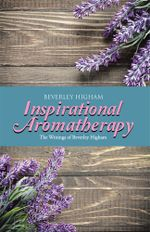 Inspirational Aromatherapy : The Writings of Beverley Higham - Beverley Higham