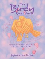 The Birdy Book Series : Life Lessons and Positive Affirmations for Kids and Their Adults! - Stephanie Van De Ven