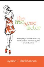 The Awesome Factor : An Inspiring Guide for Embracing Your Greatness and Pursuing Your Dream Business - Aymee C. Buckhannon