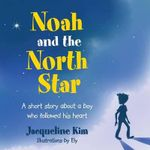 Noah and the North Star : A Short Story about a Boy Who Followed His Heart - Jacqueline Kim