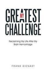 My Greatest Challenge : Reclaiming My Life After My Brain Hemorrhage - Frank Kienast