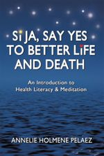 Si Ja, Say Yes to Better Life and Death : An Introduction to Health Literacy & Meditation - Annelie Holmene Pelaez
