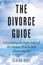 The Divorce Guide : Overcoming the Eight Fears of the Divorce Process and Preserving Joy - Gerian Rose
