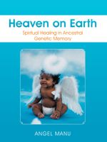 Heaven on Earth : Spiritual Healing in Ancestral Genetic Memory - Angel Manu