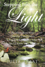 Stepping Into the Light : The Miraculous Ways That Our Loved Ones, Angels & Guides Are Able To Let Us Know They Are Near - Julia Treat