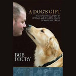 A Dog S Gift : The Inspirational Story of Veterans and Children Healed by Man S Best Friend - Bob Drury