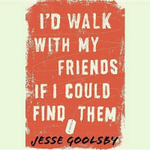 I D Walk with My Friends If I Could Find Them - Jesse Goolsby
