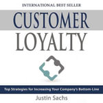 Customer Loyalty : Top Strategies for Increasing Your Company S Bottom Line - Justin Sachs