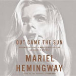 Out Came the Sun : Overcoming the Legacy of Mental Illness, Addiction, and Suicide in My Family - Mariel Hemingway