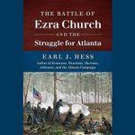 The Battle of Ezra Church and the Struggle for Atlanta - Earl J Hess