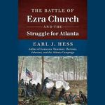The Battle of Ezra Church and the Struggle for Atlanta - Earl J Hess